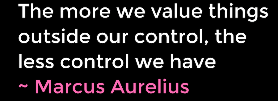 The more we value things outside our control, the less control we have