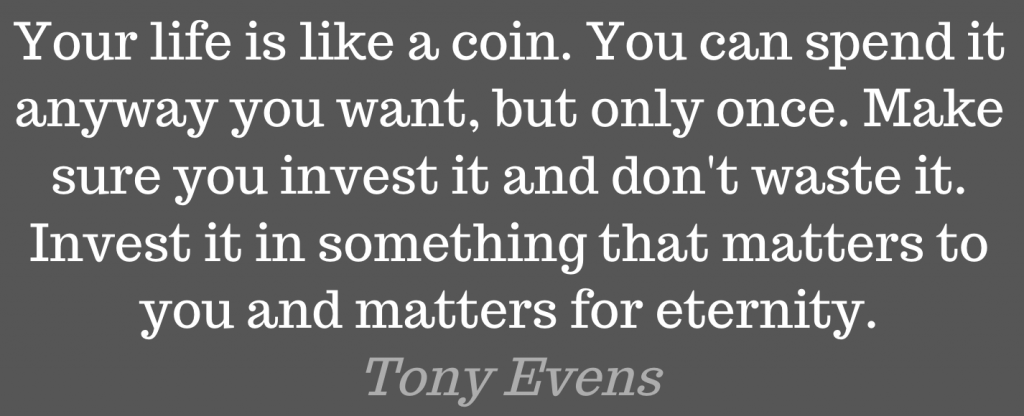 Your life is like a coin. You can spend it anyway you want, but only once. Make sure you invest it and don't waste it. Invest it in something that matters to you and matters for eternity.
